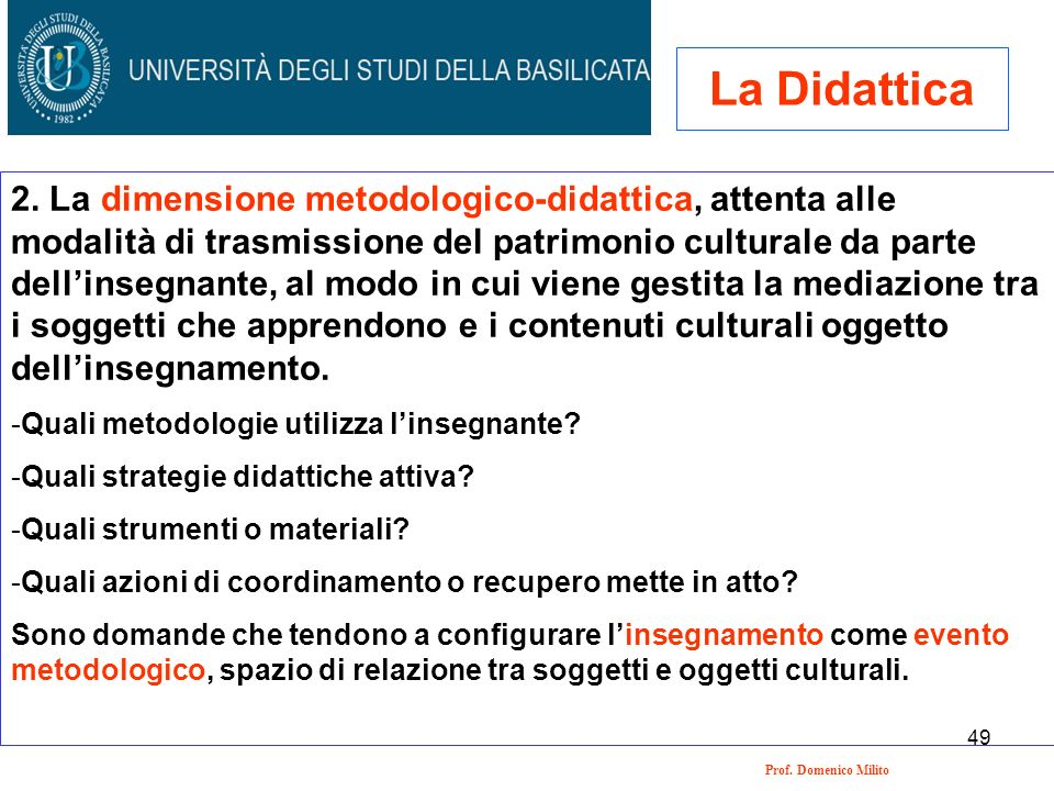 49 Prof. Domenico Milito La Didattica 2. La dimensione metodologico-didattica, attenta alle modalità di trasmissione del patrimonio culturale da parte
