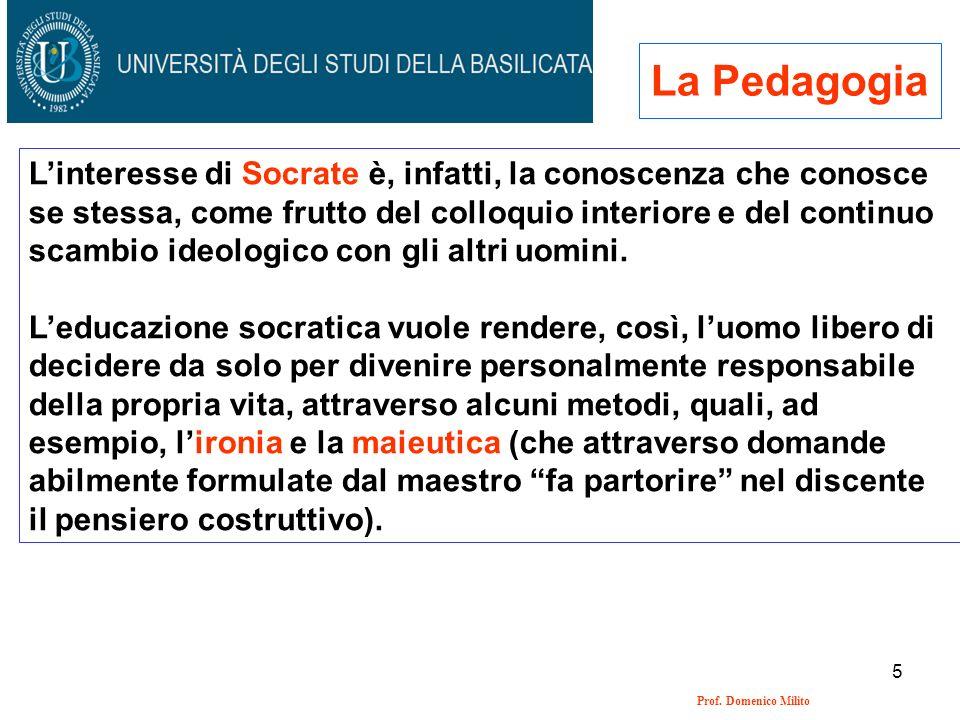 5 Prof. Domenico Milito La Pedagogia Linteresse di Socrate è, infatti, la conoscenza che conosce se stessa, come frutto del colloquio interiore e del