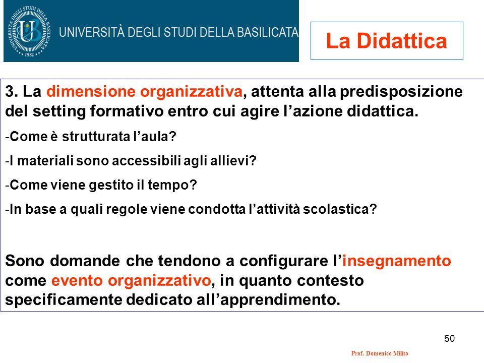 50 Prof. Domenico Milito La Didattica 3. La dimensione organizzativa, attenta alla predisposizione del setting formativo entro cui agire lazione didat