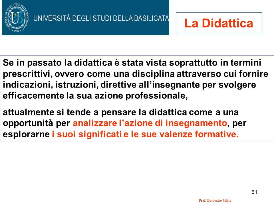 51 Prof. Domenico Milito La Didattica Se in passato la didattica è stata vista soprattutto in termini prescrittivi, ovvero come una disciplina attrave