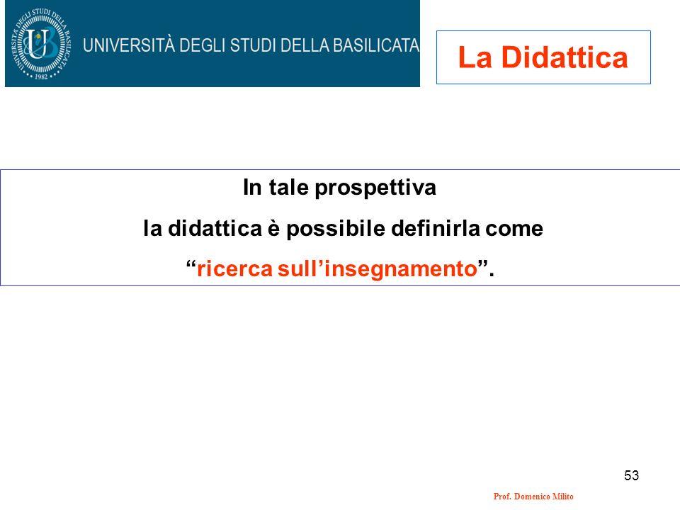 53 Prof. Domenico Milito La Didattica In tale prospettiva la didattica è possibile definirla come ricerca sullinsegnamento.