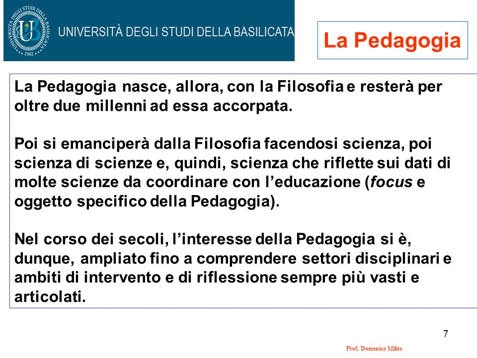 7 Prof. Domenico Milito La Pedagogia La Pedagogia nasce, allora, con la Filosofia e resterà per oltre due millenni ad essa accorpata. Poi si emanciper