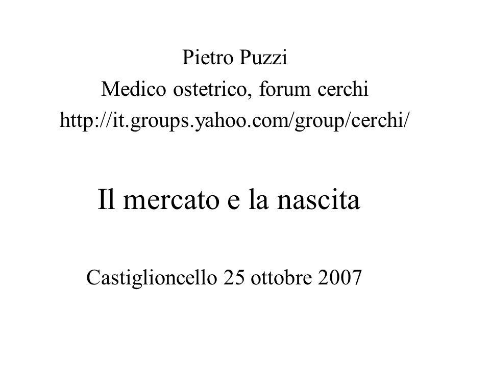 Il mercato e la nascita Castiglioncello 25 ottobre 2007 Pietro Puzzi Medico ostetrico, forum cerchi http://it.groups.yahoo.com/group/cerchi/