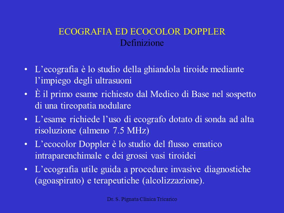 Dr. S. Pignata Clinica Tricarico ECOGRAFIA ED ECOCOLOR DOPPLER Definizione Lecografia è lo studio della ghiandola tiroide mediante limpiego degli ultr