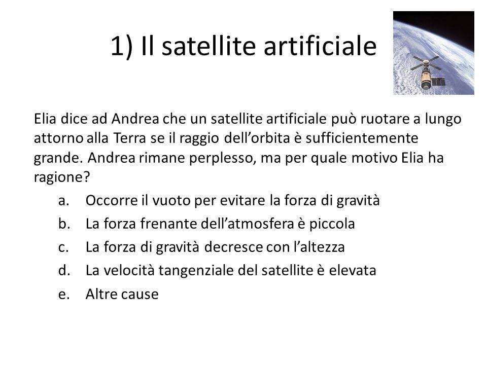 1) Il satellite artificiale Elia dice ad Andrea che un satellite artificiale può ruotare a lungo attorno alla Terra se il raggio dellorbita è sufficie