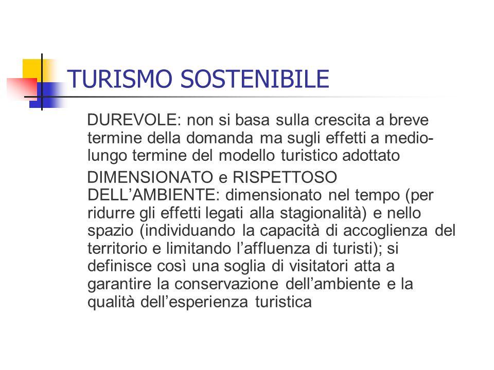 TURISMO SOSTENIBILE DUREVOLE: non si basa sulla crescita a breve termine della domanda ma sugli effetti a medio- lungo termine del modello turistico a