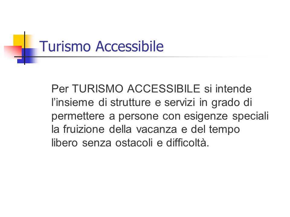 Turismo Accessibile Per TURISMO ACCESSIBILE si intende linsieme di strutture e servizi in grado di permettere a persone con esigenze speciali la fruiz