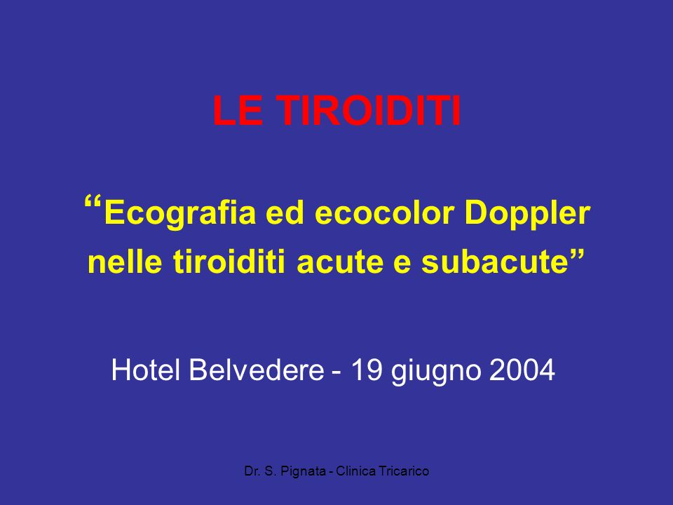 Dr. S. Pignata - Clinica Tricarico LE TIROIDITI Ecografia ed ecocolor Doppler nelle tiroiditi acute e subacute Hotel Belvedere - 19 giugno 2004