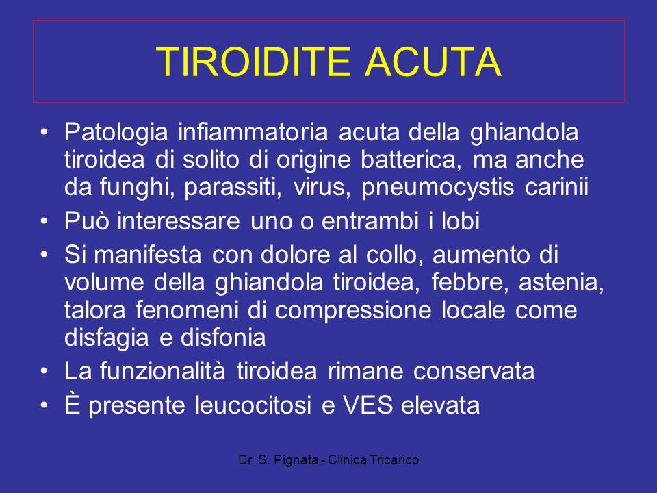 Dr. S. Pignata - Clinica Tricarico TIROIDITE ACUTA Patologia infiammatoria acuta della ghiandola tiroidea di solito di origine batterica, ma anche da
