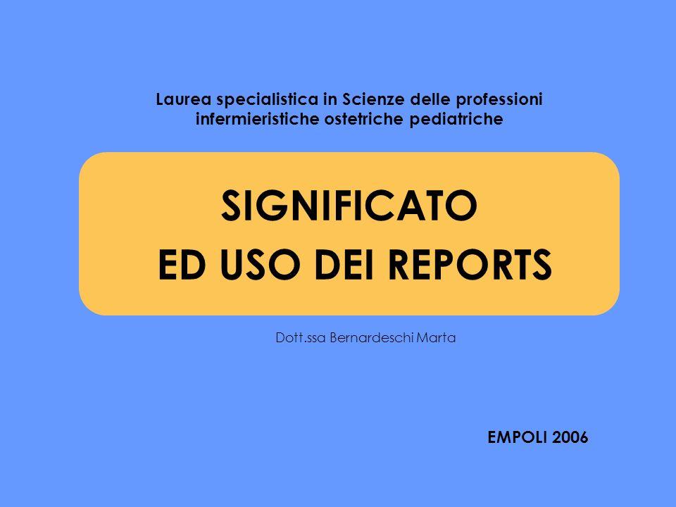 SIGNIFICATO ED USO DEI REPORTS Laurea specialistica in Scienze delle professioni infermieristiche ostetriche pediatriche EMPOLI 2006 Dott.ssa Bernardeschi Marta