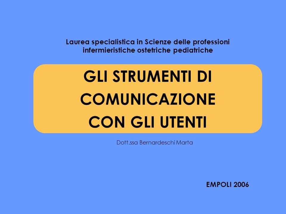GLI STRUMENTI DI COMUNICAZIONE CON GLI UTENTI Laurea specialistica in Scienze delle professioni infermieristiche ostetriche pediatriche EMPOLI 2006 Dott.ssa Bernardeschi Marta