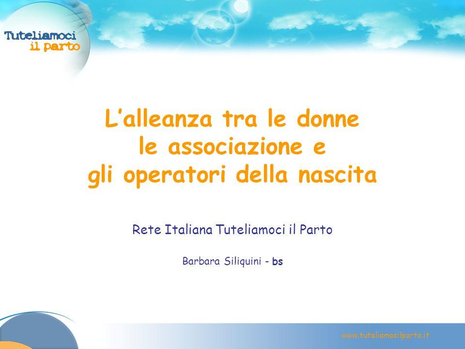 www.tuteliamocilparto.it Lalleanza tra le donne le associazione e gli operatori della nascita Rete Italiana Tuteliamoci il Parto Barbara Siliquini - b
