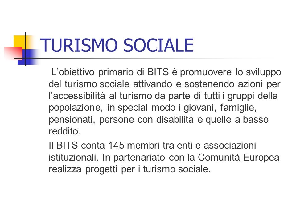 TURISMO SOCIALE Lobiettivo primario di BITS è promuovere lo sviluppo del turismo sociale attivando e sostenendo azioni per laccessibilità al turismo d