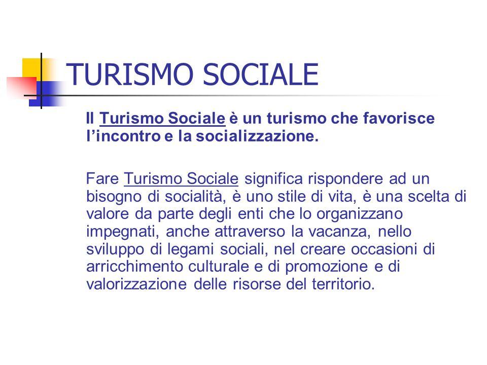 TURISMO SOCIALE Il Turismo Sociale è un turismo che favorisce lincontro e la socializzazione. Fare Turismo Sociale significa rispondere ad un bisogno