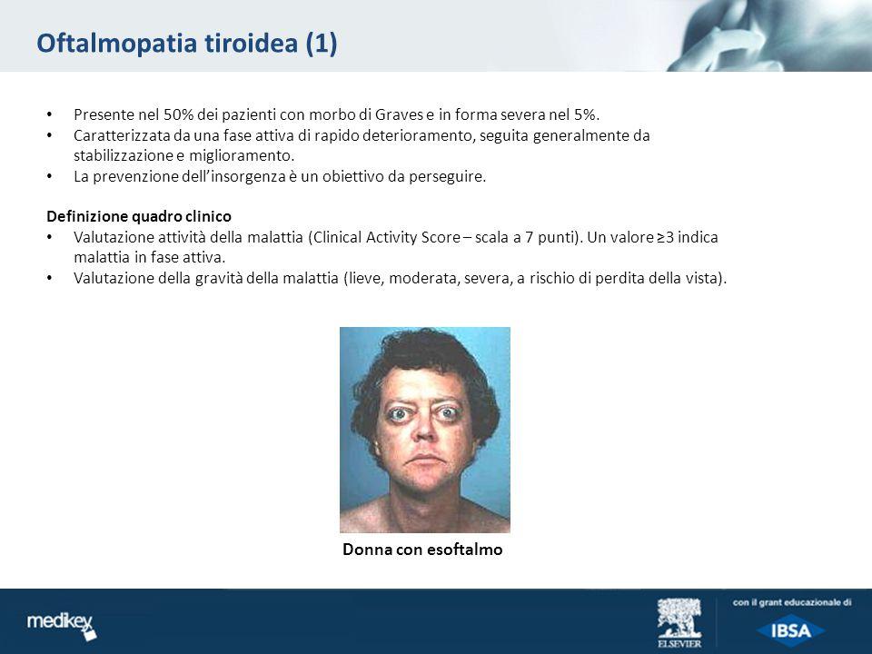 Oftalmopatia tiroidea (1) Presente nel 50% dei pazienti con morbo di Graves e in forma severa nel 5%. Caratterizzata da una fase attiva di rapido dete