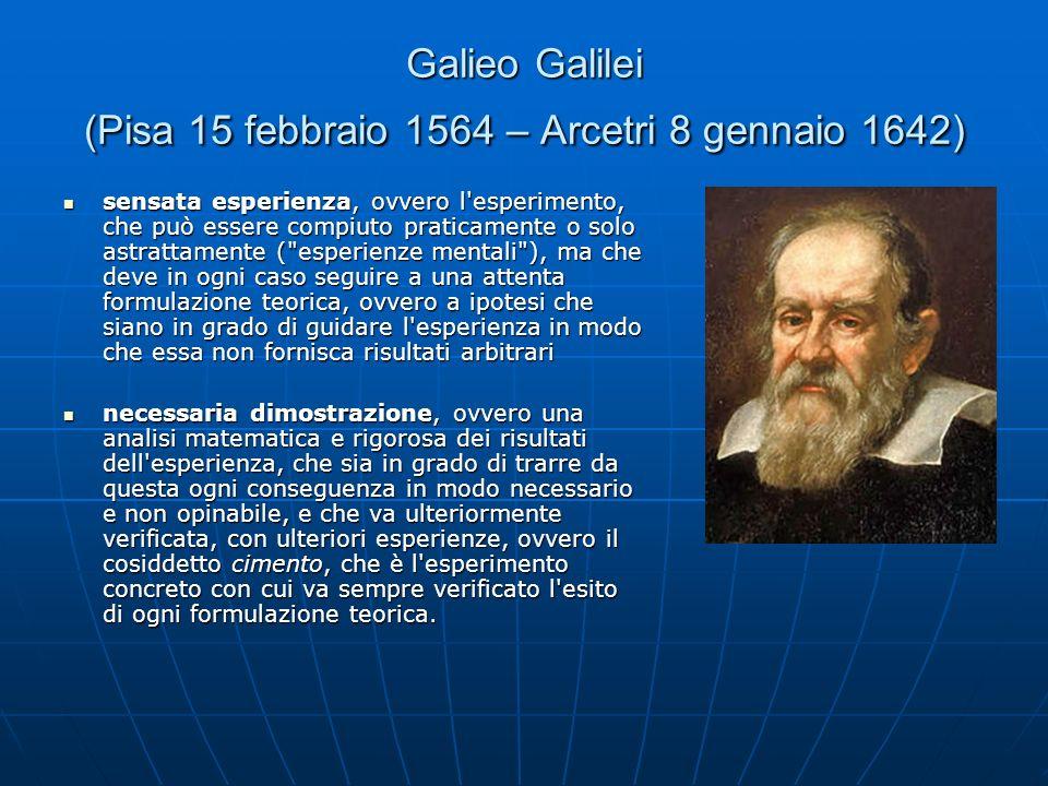 Galieo Galilei (Pisa 15 febbraio 1564 – Arcetri 8 gennaio 1642) sensata esperienza, ovvero l esperimento, che può essere compiuto praticamente o solo astrattamente ( esperienze mentali ), ma che deve in ogni caso seguire a una attenta formulazione teorica, ovvero a ipotesi che siano in grado di guidare l esperienza in modo che essa non fornisca risultati arbitrari sensata esperienza, ovvero l esperimento, che può essere compiuto praticamente o solo astrattamente ( esperienze mentali ), ma che deve in ogni caso seguire a una attenta formulazione teorica, ovvero a ipotesi che siano in grado di guidare l esperienza in modo che essa non fornisca risultati arbitrari necessaria dimostrazione, ovvero una analisi matematica e rigorosa dei risultati dell esperienza, che sia in grado di trarre da questa ogni conseguenza in modo necessario e non opinabile, e che va ulteriormente verificata, con ulteriori esperienze, ovvero il cosiddetto cimento, che è l esperimento concreto con cui va sempre verificato l esito di ogni formulazione teorica.