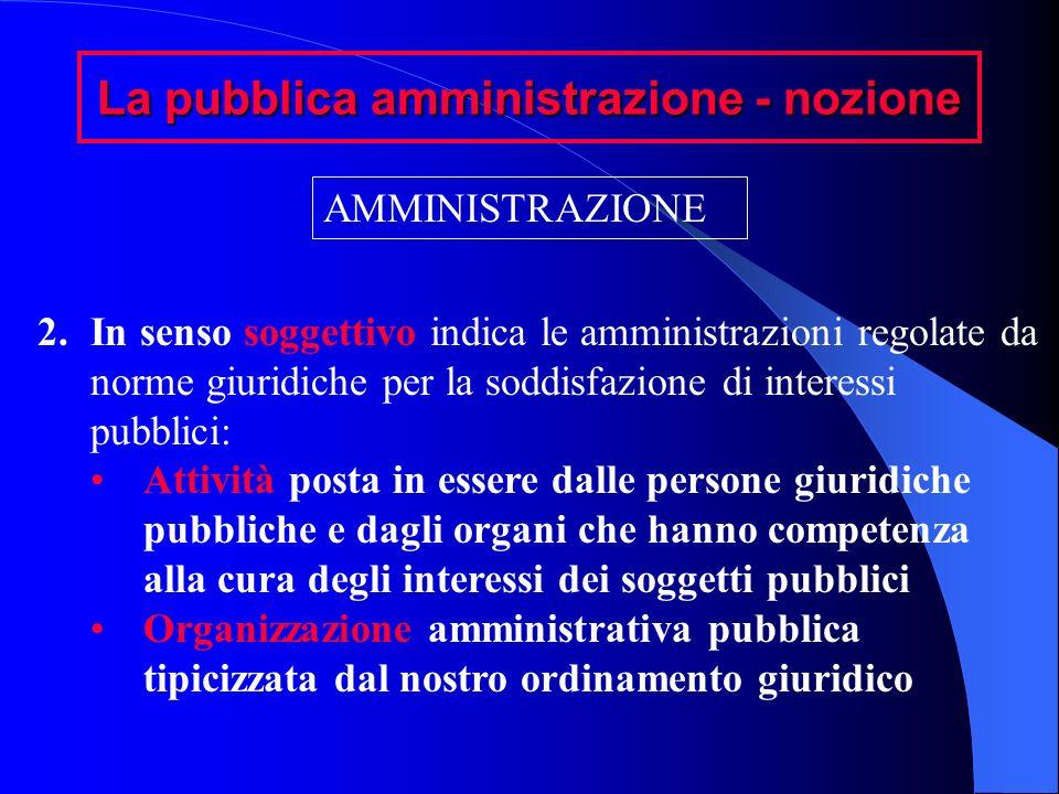 La pubblica amministrazione - nozione AMMINISTRAZIONE 2.In senso soggettivo indica le amministrazioni regolate da norme giuridiche per la soddisfazion