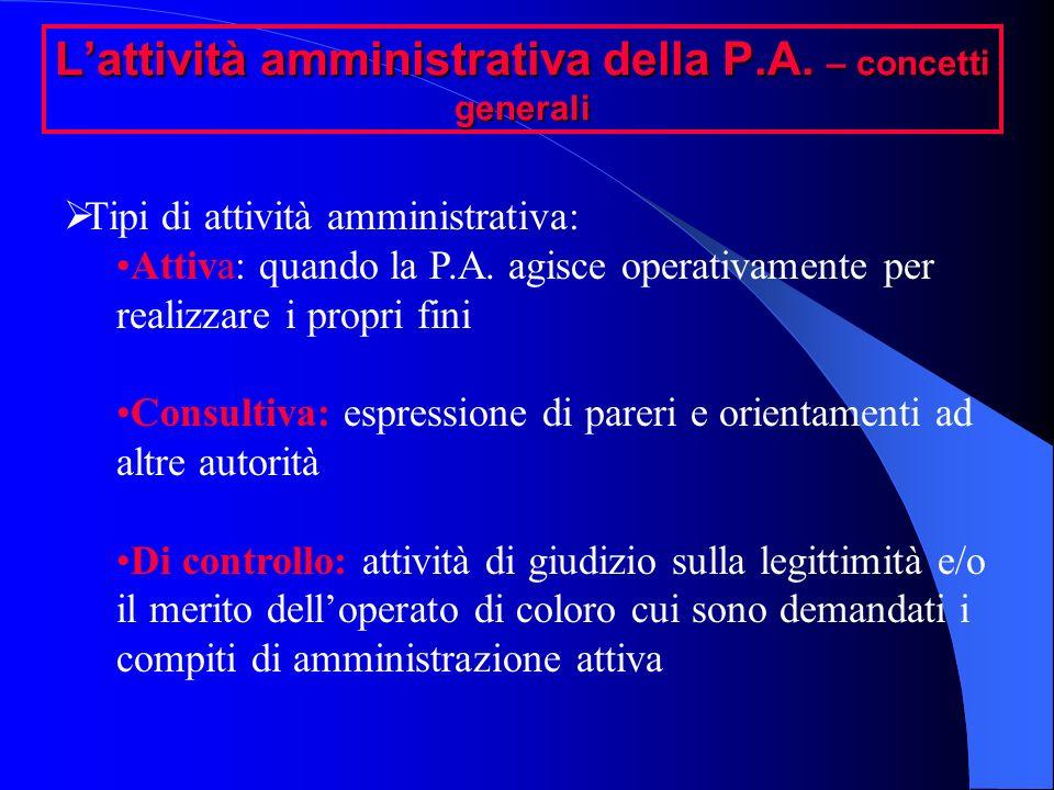 Lattività amministrativa della P.A. – concetti generali Tipi di attività amministrativa: Attiva: quando la P.A. agisce operativamente per realizzare i