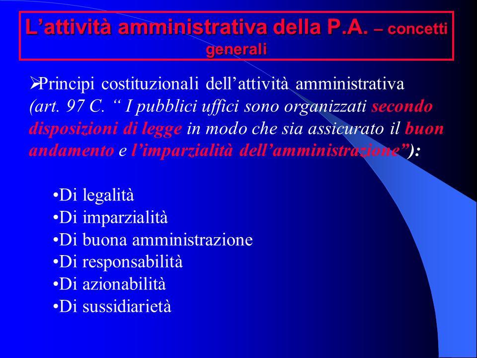 Lattività amministrativa della P.A. – concetti generali Principi costituzionali dellattività amministrativa (art. 97 C. I pubblici uffici sono organiz