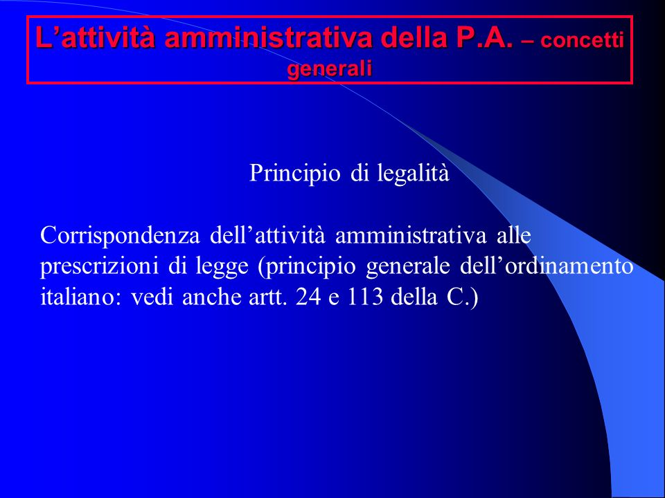 Lattività amministrativa della P.A. – concetti generali Principio di legalità Corrispondenza dellattività amministrativa alle prescrizioni di legge (p