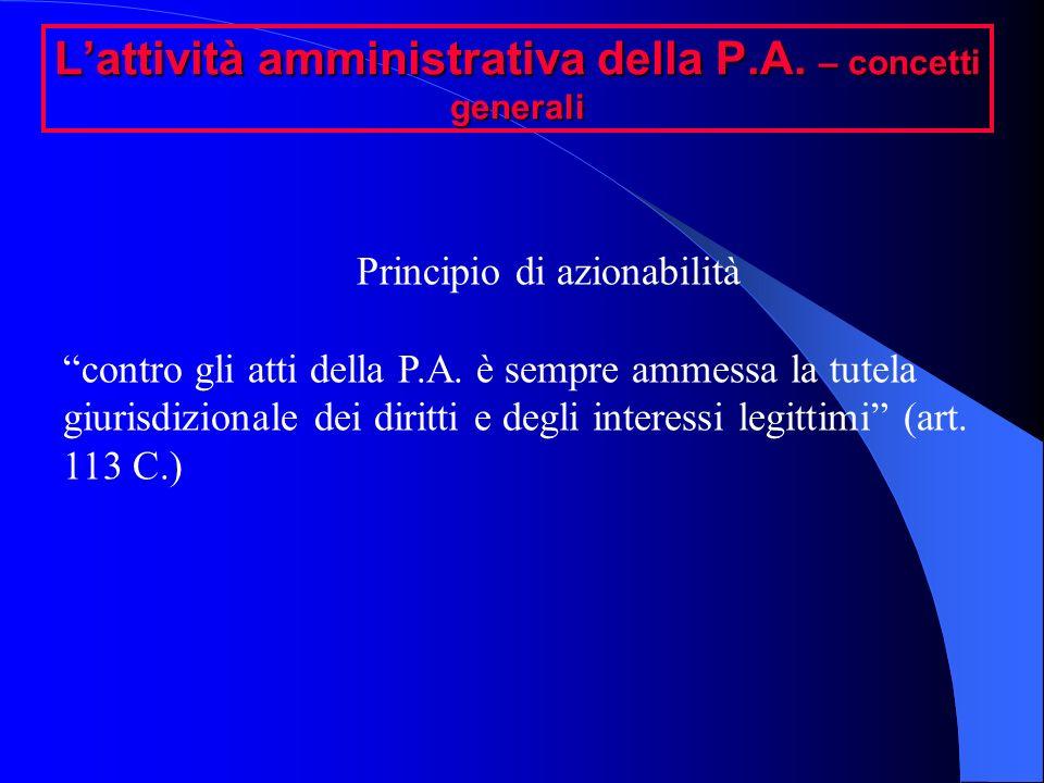 Lattività amministrativa della P.A. – concetti generali Principio di azionabilità contro gli atti della P.A. è sempre ammessa la tutela giurisdizional