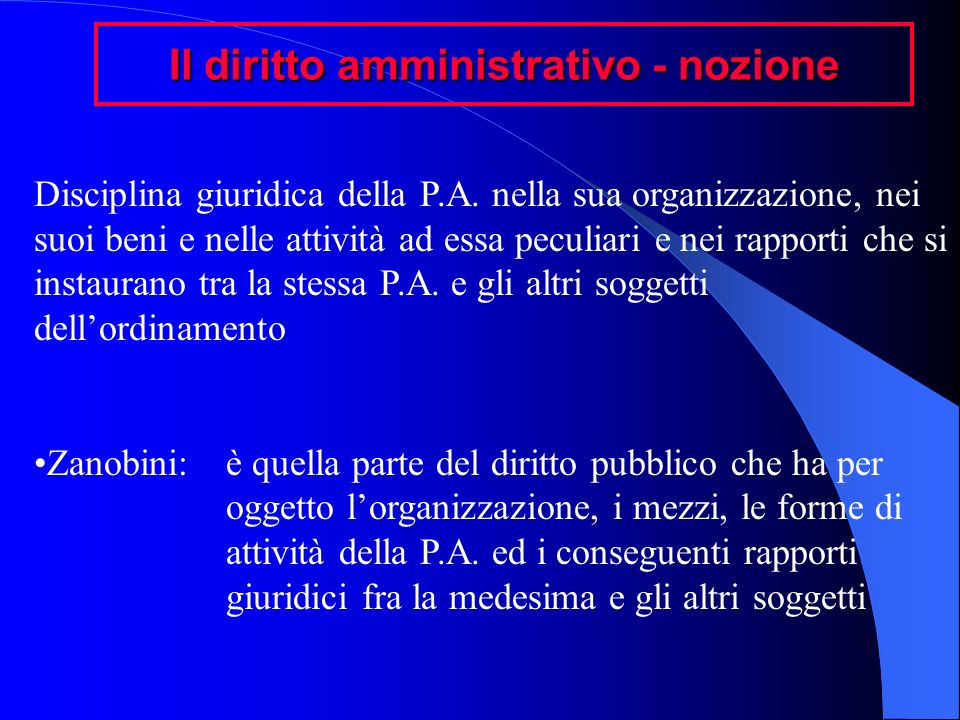 Il diritto amministrativo - nozione Disciplina giuridica della P.A. nella sua organizzazione, nei suoi beni e nelle attività ad essa peculiari e nei r