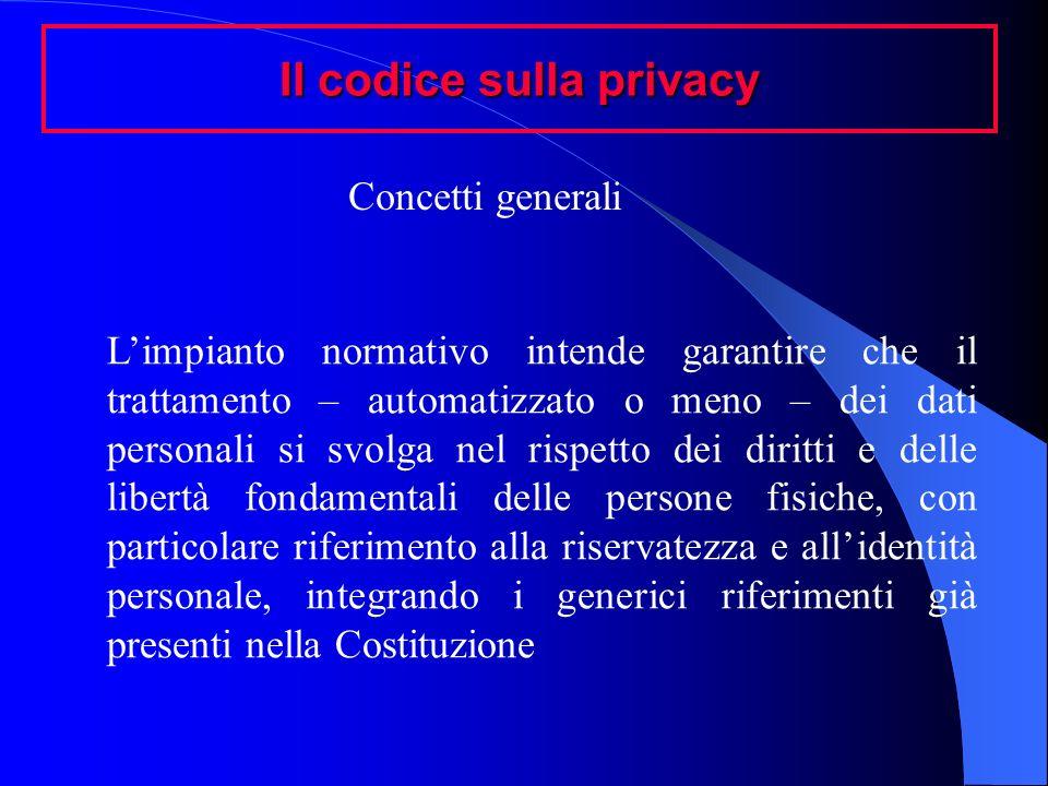 Il codice sulla privacy Concetti generali Limpianto normativo intende garantire che il trattamento – automatizzato o meno – dei dati personali si svol