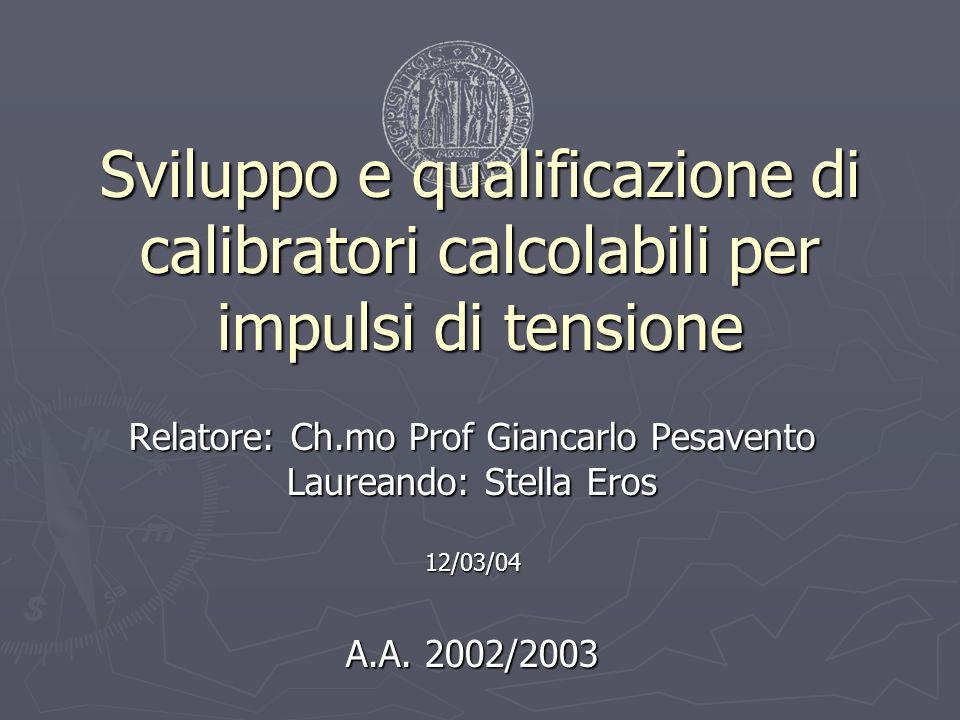 Sviluppo e qualificazione di calibratori calcolabili per impulsi di tensione Relatore: Ch.mo Prof Giancarlo Pesavento Laureando: Stella Eros 12/03/04