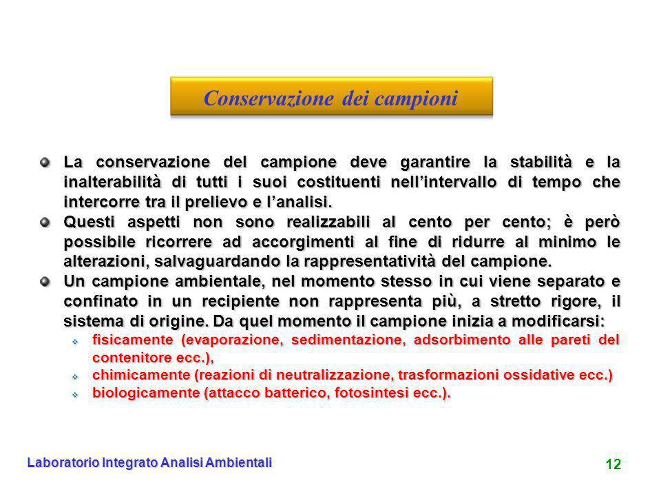 12 Laboratorio Integrato Analisi Ambientali La conservazione del campione deve garantire la stabilità e la inalterabilità di tutti i suoi costituenti