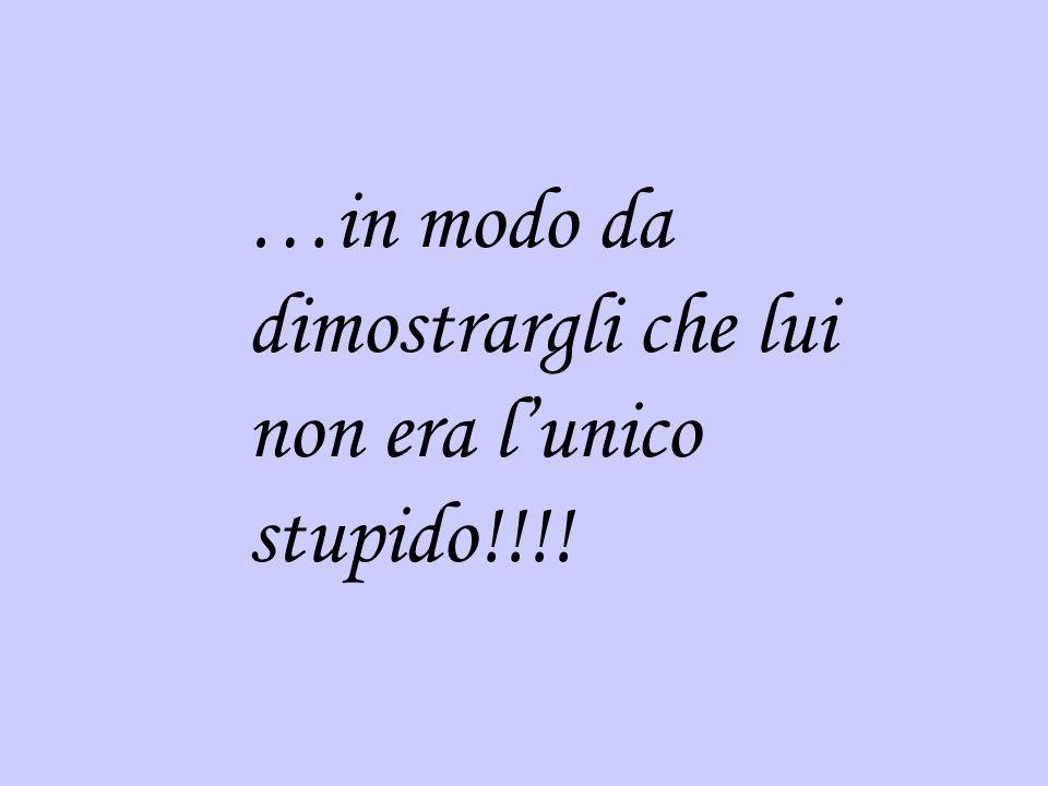 …in modo da dimostrargli che lui non era lunico stupido!!!!