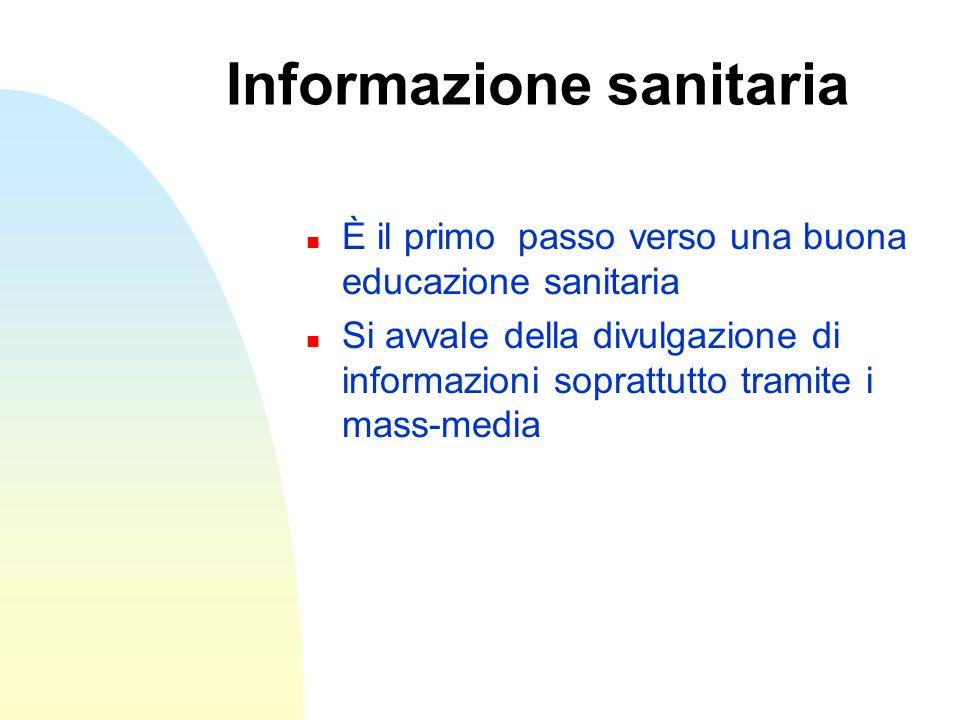 Informazione sanitaria n È il primo passo verso una buona educazione sanitaria n Si avvale della divulgazione di informazioni soprattutto tramite i ma