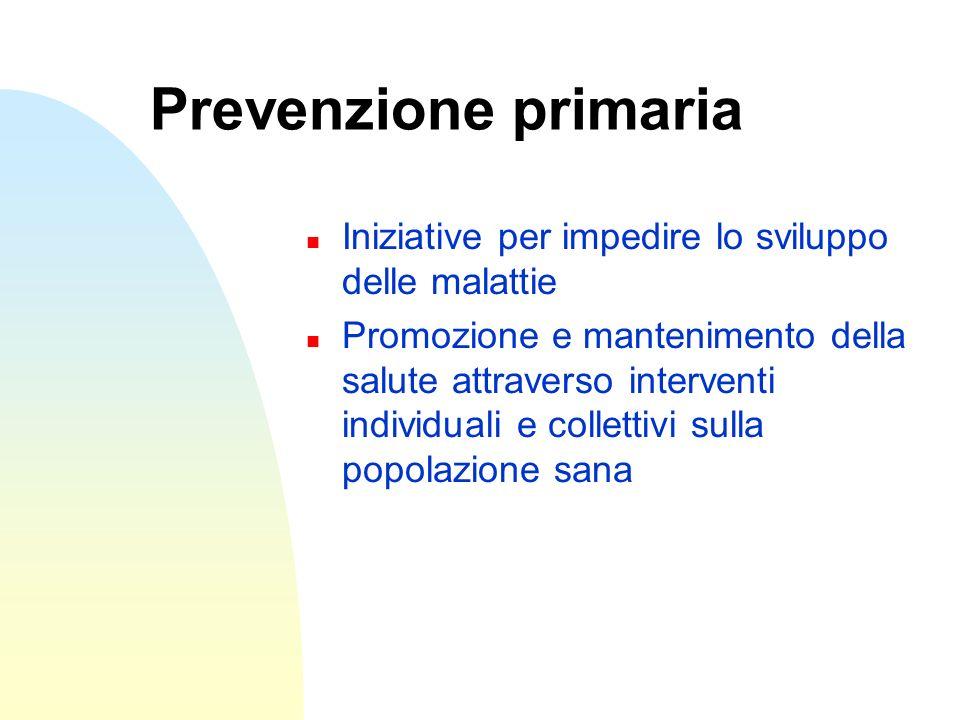 Prevenzione primaria n Iniziative per impedire lo sviluppo delle malattie n Promozione e mantenimento della salute attraverso interventi individuali e