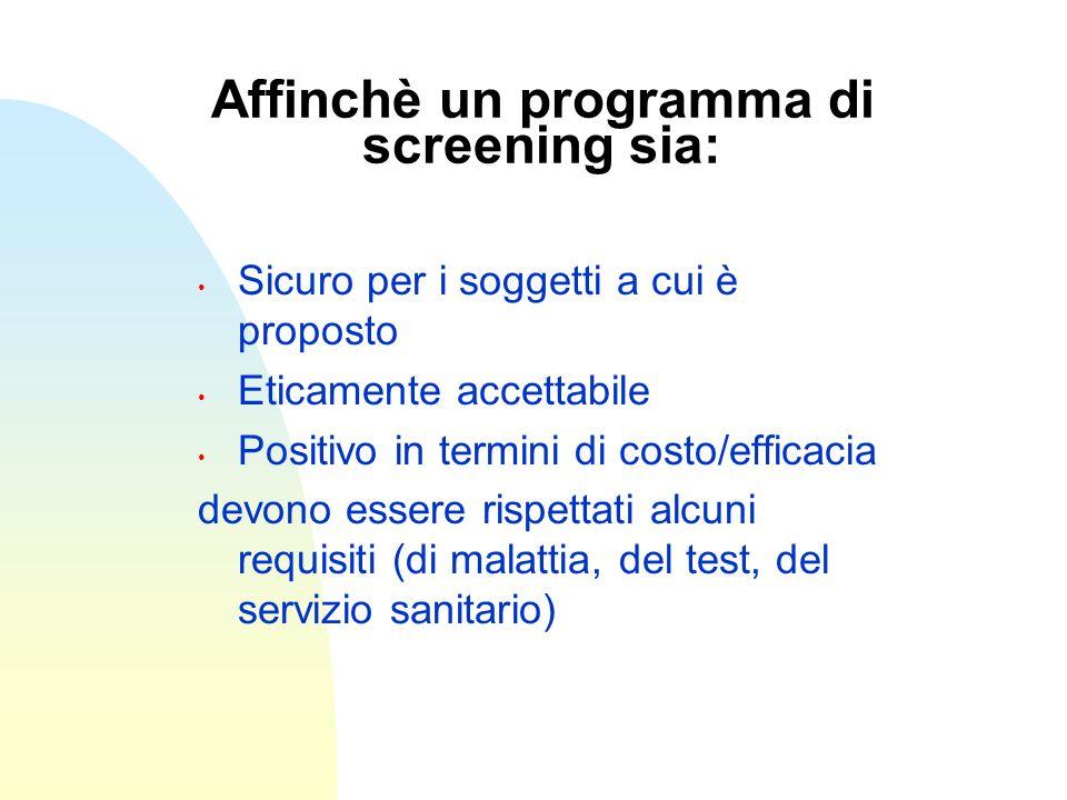 Affinchè un programma di screening sia: Sicuro per i soggetti a cui è proposto Eticamente accettabile Positivo in termini di costo/efficacia devono es