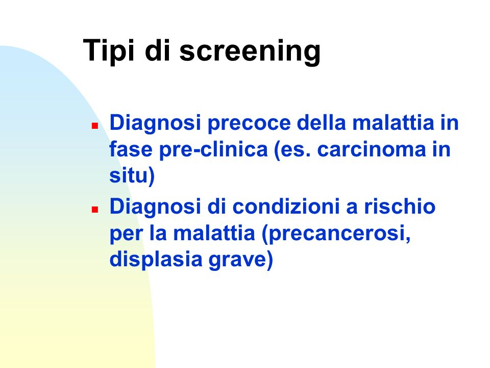 Tipi di screening n Diagnosi precoce della malattia in fase pre-clinica (es. carcinoma in situ) n Diagnosi di condizioni a rischio per la malattia (pr