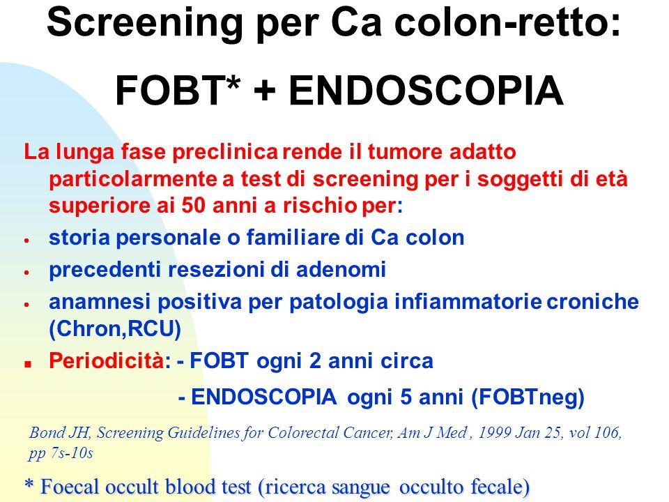 Screening per Ca colon-retto: FOBT* + ENDOSCOPIA La lunga fase preclinica rende il tumore adatto particolarmente a test di screening per i soggetti di