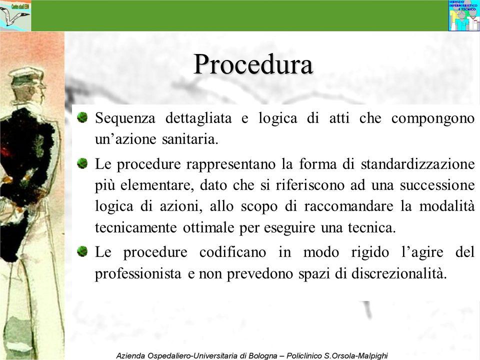 Procedura Sequenza dettagliata e logica di atti che compongono unazione sanitaria. Le procedure rappresentano la forma di standardizzazione più elemen