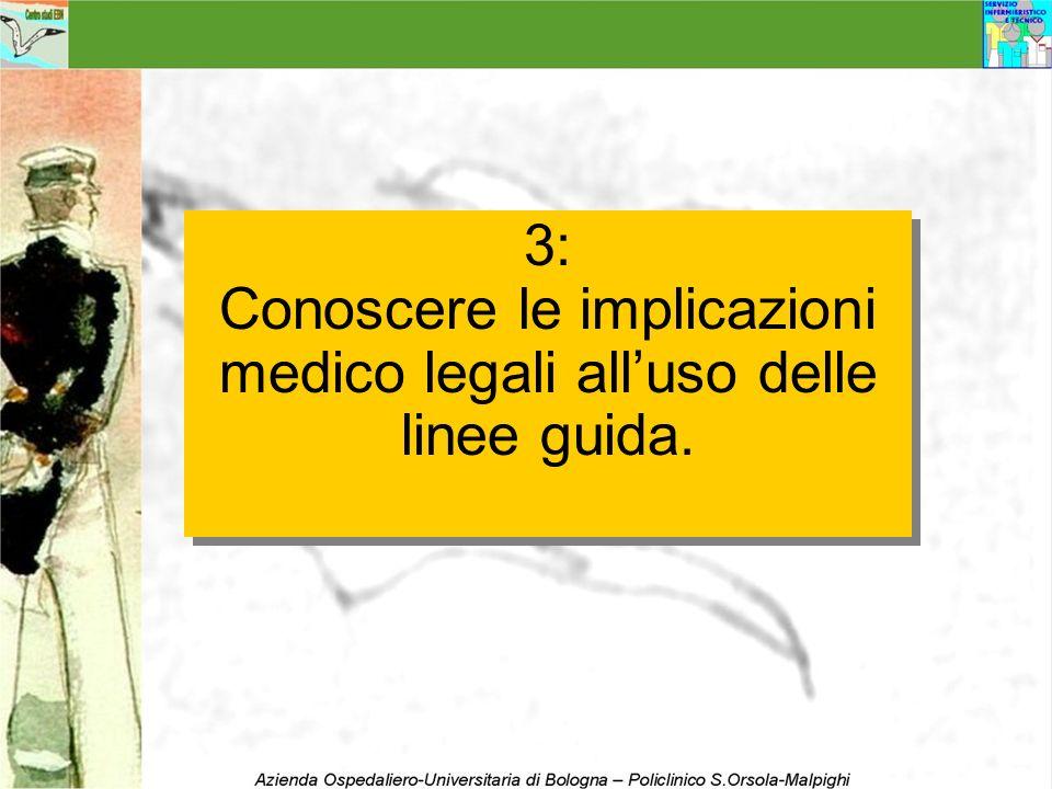 3: Conoscere le implicazioni medico legali alluso delle linee guida. 3: Conoscere le implicazioni medico legali alluso delle linee guida.