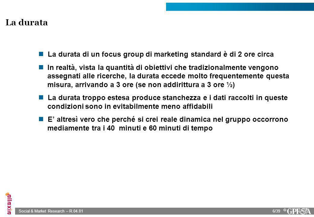 Social & Market Research – R.04.816/39 © La durata di un focus group di marketing standard è di 2 ore circa In realtà, vista la quantità di obiettivi
