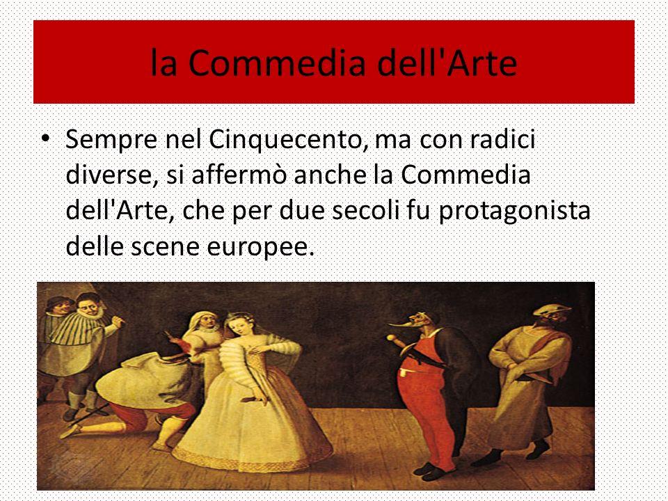 la Commedia dell Arte Sempre nel Cinquecento, ma con radici diverse, si affermò anche la Commedia dell Arte, che per due secoli fu protagonista delle scene europee.