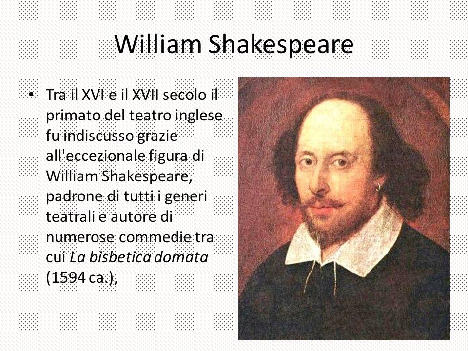 William Shakespeare Tra il XVI e il XVII secolo il primato del teatro inglese fu indiscusso grazie all eccezionale figura di William Shakespeare, padrone di tutti i generi teatrali e autore di numerose commedie tra cui La bisbetica domata (1594 ca.),