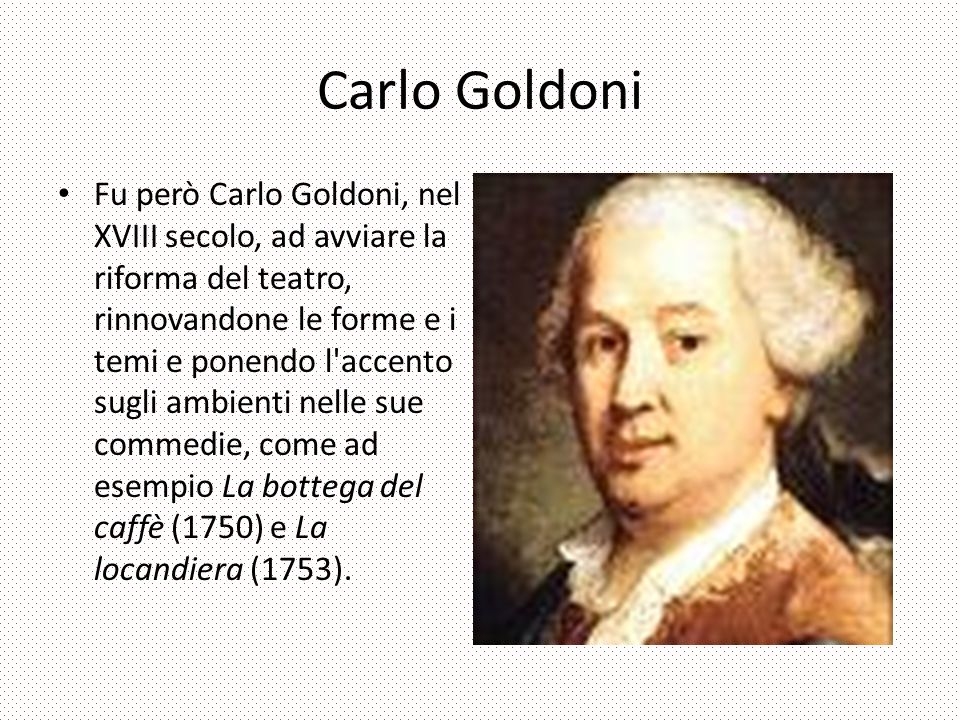 Carlo Goldoni Fu però Carlo Goldoni, nel XVIII secolo, ad avviare la riforma del teatro, rinnovandone le forme e i temi e ponendo l accento sugli ambienti nelle sue commedie, come ad esempio La bottega del caffè (1750) e La locandiera (1753).
