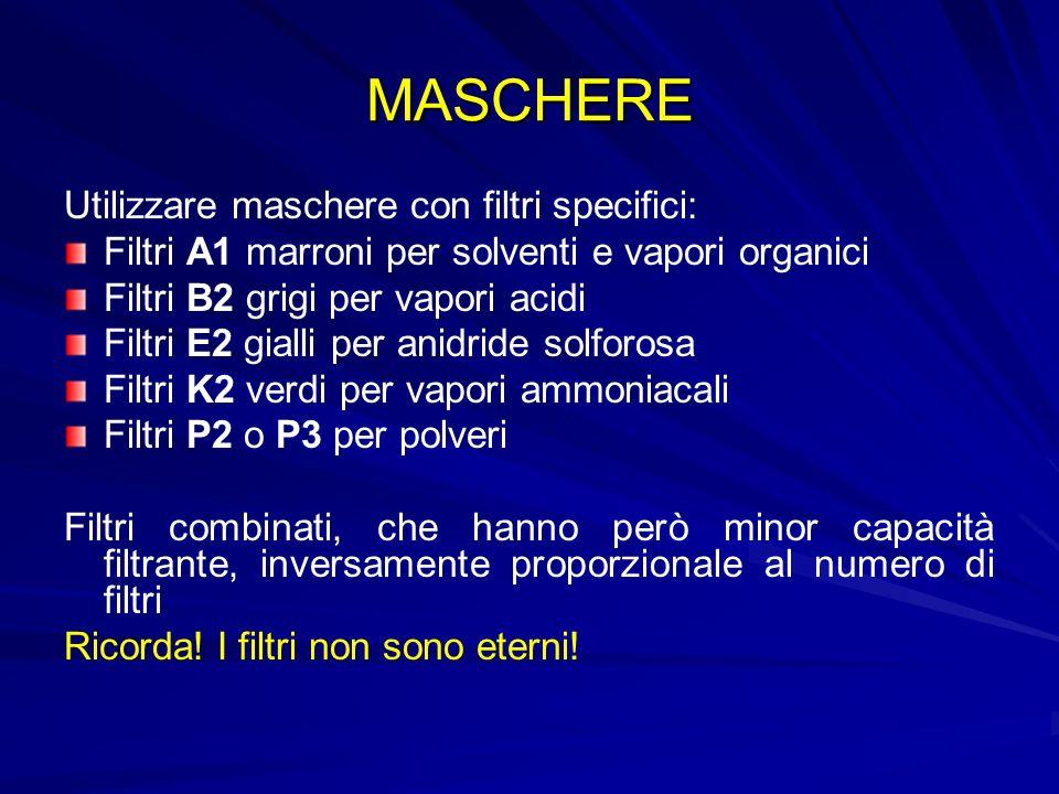 MASCHERE Utilizzare maschere con filtri specifici: Filtri A1 marroni per solventi e vapori organici Filtri B2 grigi per vapori acidi Filtri E2 gialli per anidride solforosa Filtri K2 verdi per vapori ammoniacali Filtri P2 o P3 per polveri Filtri combinati, che hanno però minor capacità filtrante, inversamente proporzionale al numero di filtri Ricorda.