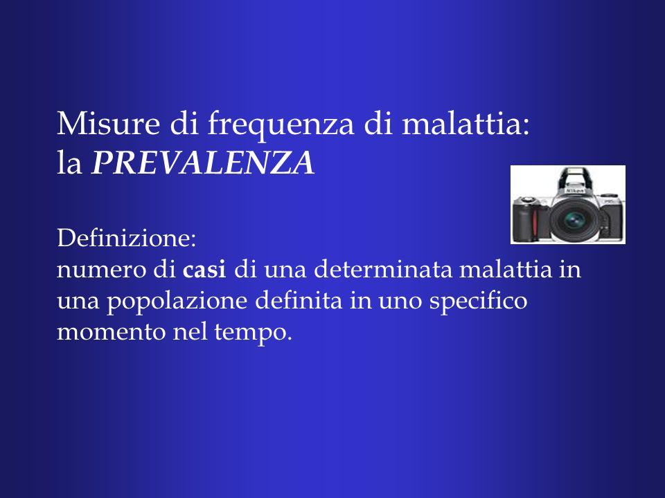 Misure di frequenza di malattia: la PREVALENZA Definizione: numero di casi di una determinata malattia in una popolazione definita in uno specifico momento nel tempo.