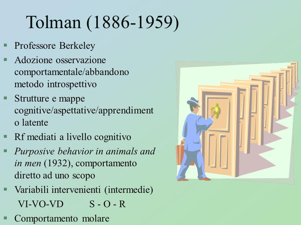 Tolman (1886-1959) §Professore Berkeley §Adozione osservazione comportamentale/abbandono metodo introspettivo §Strutture e mappe cognitive/aspettative