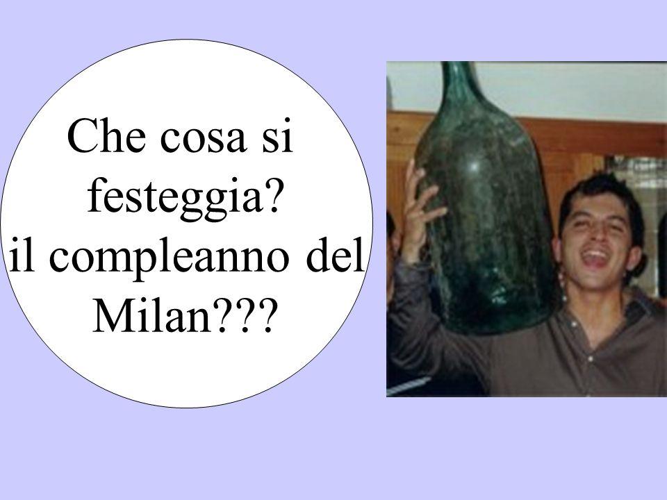 Che cosa si festeggia? il compleanno del Milan???