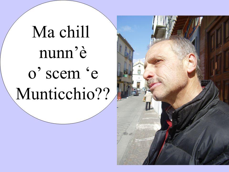 Ma chill nunnè o scem e Munticchio??