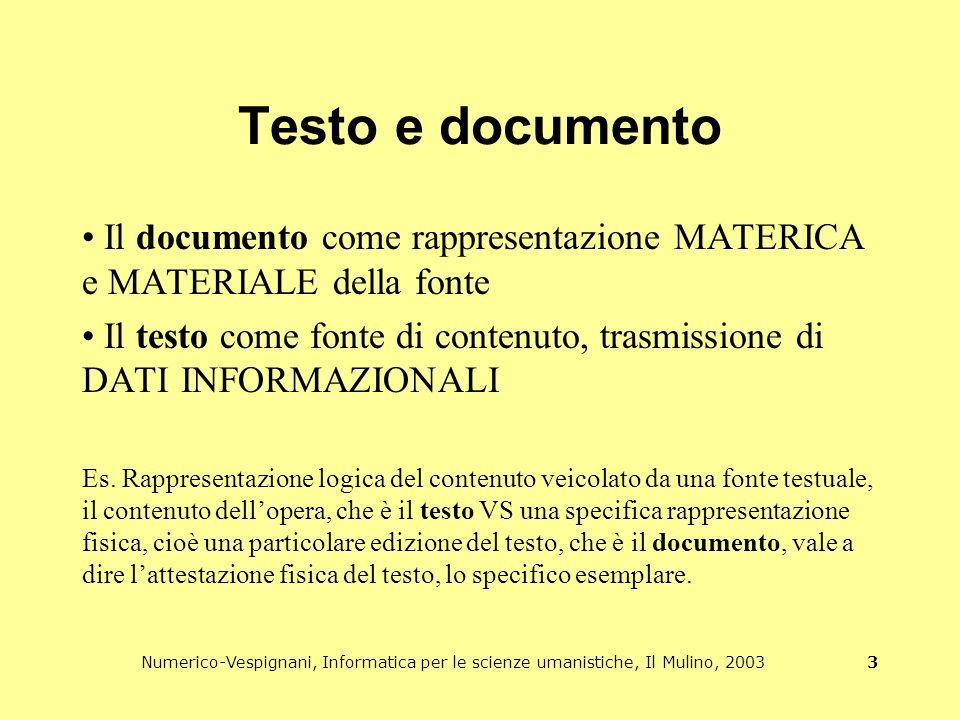 Numerico-Vespignani, Informatica per le scienze umanistiche, Il Mulino, 2003 3 Testo e documento Il documento come rappresentazione MATERICA e MATERIALE della fonte Il testo come fonte di contenuto, trasmissione di DATI INFORMAZIONALI Es.