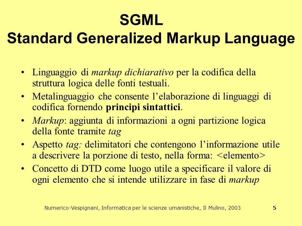 Numerico-Vespignani, Informatica per le scienze umanistiche, Il Mulino, 2003 5 SGML Standard Generalized Markup Language Linguaggio di markup dichiarativo per la codifica della struttura logica delle fonti testuali.