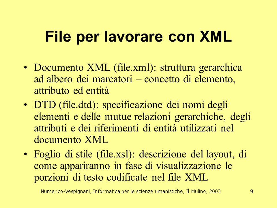 Numerico-Vespignani, Informatica per le scienze umanistiche, Il Mulino, 2003 9 File per lavorare con XML Documento XML (file.xml): struttura gerarchica ad albero dei marcatori – concetto di elemento, attributo ed entità DTD (file.dtd): specificazione dei nomi degli elementi e delle mutue relazioni gerarchiche, degli attributi e dei riferimenti di entità utilizzati nel documento XML Foglio di stile (file.xsl): descrizione del layout, di come appariranno in fase di visualizzazione le porzioni di testo codificate nel file XML