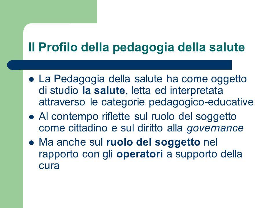 Il Profilo della pedagogia della salute La Pedagogia della salute ha come oggetto di studio la salute, letta ed interpretata attraverso le categorie p